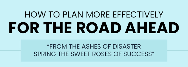 How to Plan More Effectively for the Road Ahead 'From the ashes of disaster spring the sweet roses of success'